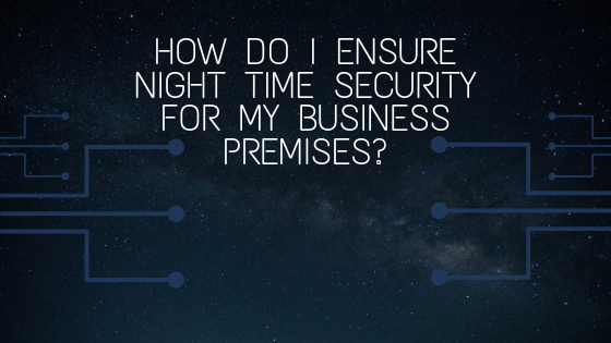 How Do I Ensure Night Time Security For My Business Premises
